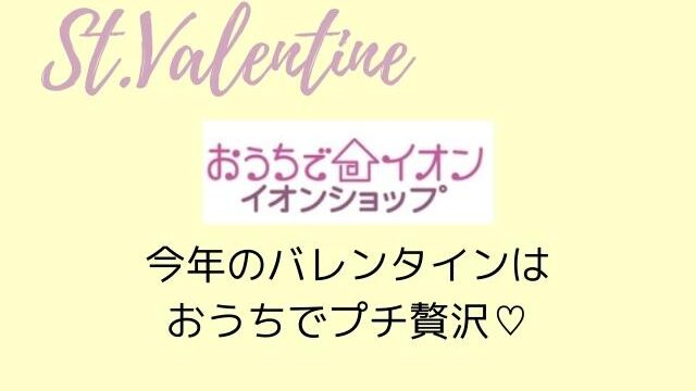 イオン今年のバレンタインはおうちでプチ贅沢♡